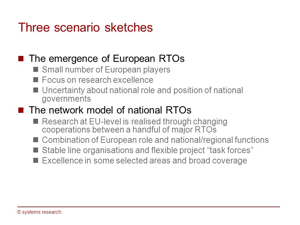 © systems research Three scenario sketches The emergence of European RTOs Small number of European players Focus on research excellence Uncertainty about national role and position of national governments The network model of national RTOs Research at EU-level is realised through changing cooperations between a handful of major RTOs Combination of European role and national/regional functions Stable line organisations and flexible project task forces Excellence in some selected areas and broad coverage