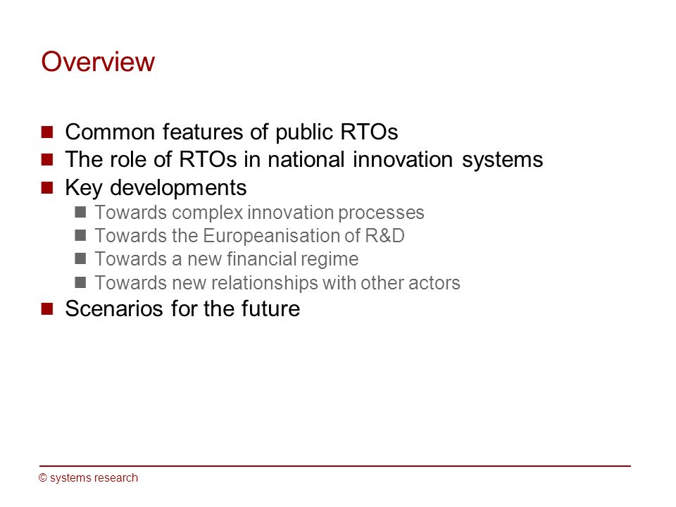 © systems research Overview Common features of public RTOs The role of RTOs in national innovation systems Key developments Towards complex innovation
