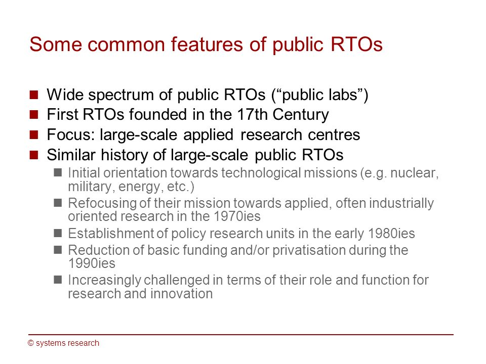 © systems research Some common features of public RTOs Wide spectrum of public RTOs (public labs) First RTOs founded in the 17th Century Focus: large-