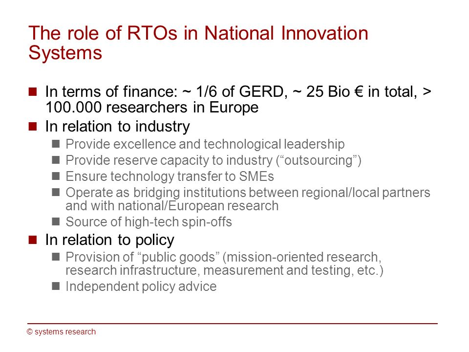 © systems research The role of RTOs in National Innovation Systems In terms of finance: ~ 1/6 of GERD, ~ 25 Bio in total, > researchers in Europe In relation to industry Provide excellence and technological leadership Provide reserve capacity to industry (outsourcing) Ensure technology transfer to SMEs Operate as bridging institutions between regional/local partners and with national/European research Source of high-tech spin-offs In relation to policy Provision of public goods (mission-oriented research, research infrastructure, measurement and testing, etc.) Independent policy advice