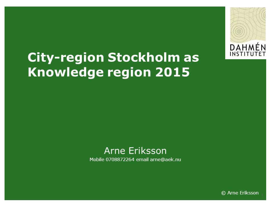 1 City-region Stockholm as Knowledge region 2015 Arne Eriksson Mobile 0708872264 email arne@aek.nu © Arne Eriksson