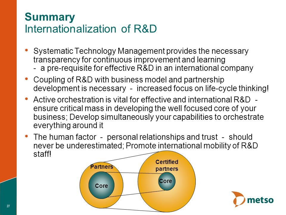 27 Summary Internationalization of R&D Systematic Technology Management provides the necessary transparency for continuous improvement and learning - a pre-requisite for effective R&D in an international company Coupling of R&D with business model and partnership development is necessary - increased focus on life-cycle thinking.