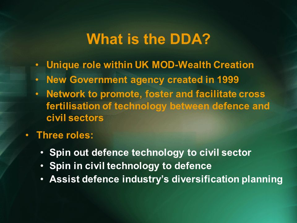What is the DDA? Unique role within UK MOD-Wealth Creation New Government agency created in 1999 Network to promote, foster and facilitate cross ferti