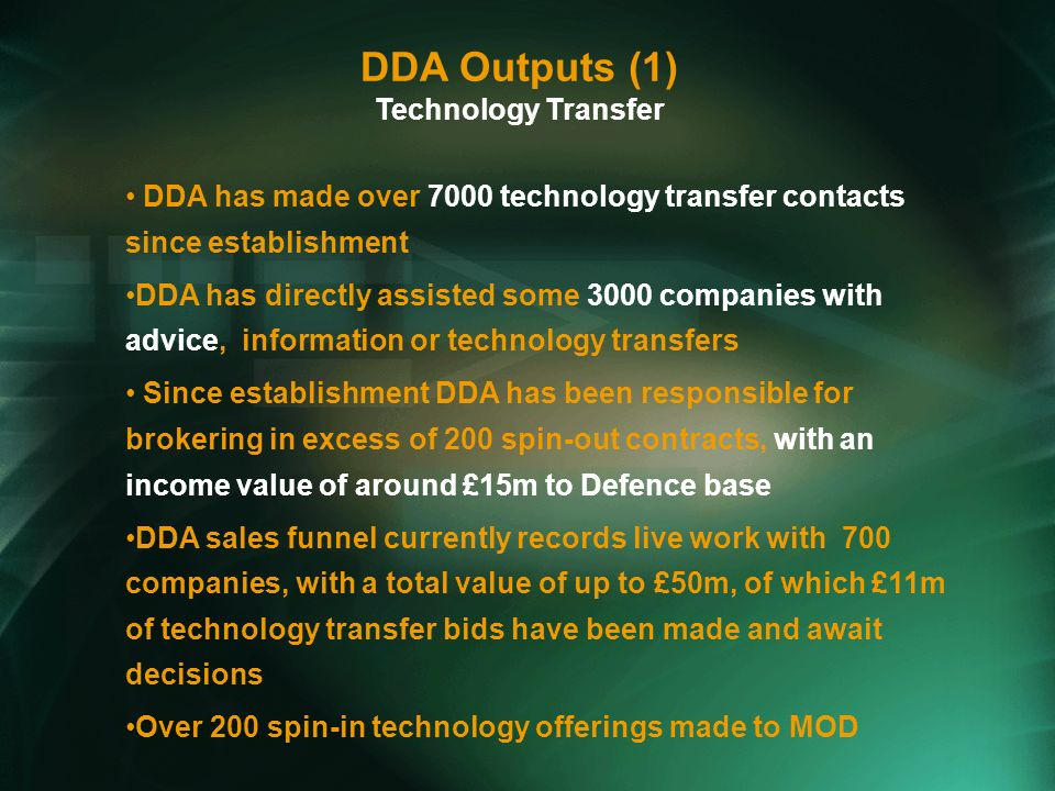 DDA has made over 7000 technology transfer contacts since establishment DDA has directly assisted some 3000 companies with advice, information or technology transfers Since establishment DDA has been responsible for brokering in excess of 200 spin-out contracts, with an income value of around £15m to Defence base DDA sales funnel currently records live work with 700 companies, with a total value of up to £50m, of which £11m of technology transfer bids have been made and await decisions Over 200 spin-in technology offerings made to MOD DDA Outputs (1) Technology Transfer