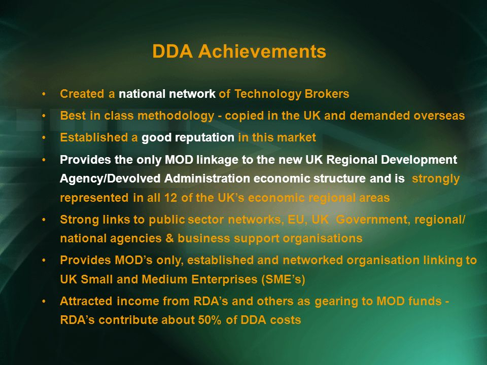 DDA Achievements Created a national network of Technology Brokers Best in class methodology - copied in the UK and demanded overseas Established a good reputation in this market Provides the only MOD linkage to the new UK Regional Development Agency/Devolved Administration economic structure and is strongly represented in all 12 of the UKs economic regional areas Strong links to public sector networks, EU, UK Government, regional/ national agencies & business support organisations Provides MODs only, established and networked organisation linking to UK Small and Medium Enterprises (SMEs) Attracted income from RDAs and others as gearing to MOD funds - RDAs contribute about 50% of DDA costs
