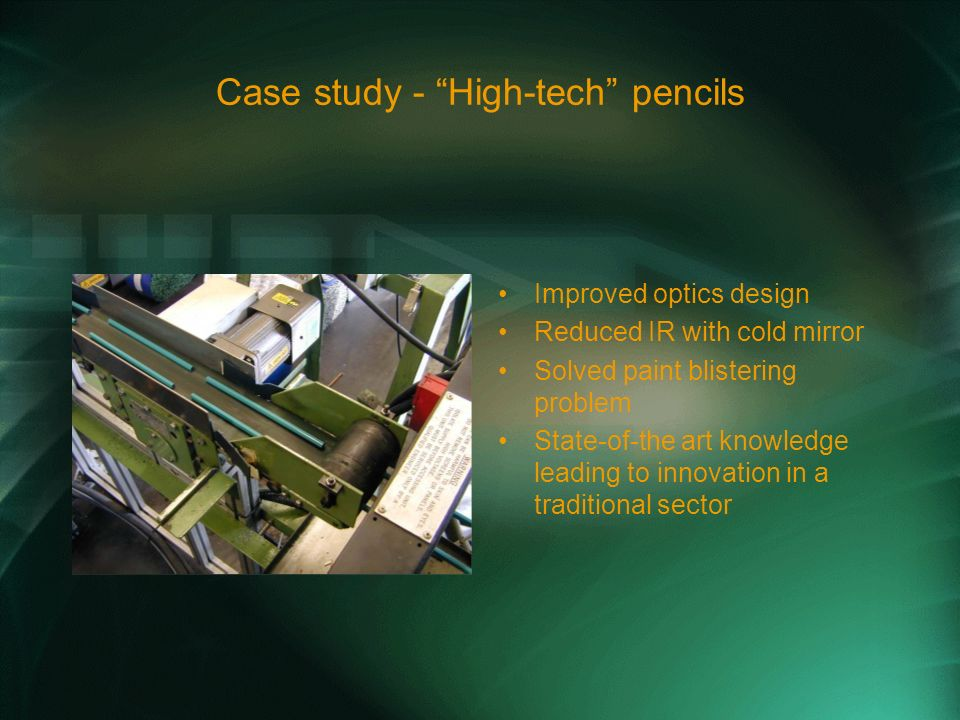 Case study - High-tech pencils Improved optics design Reduced IR with cold mirror Solved paint blistering problem State-of-the art knowledge leading to innovation in a traditional sector