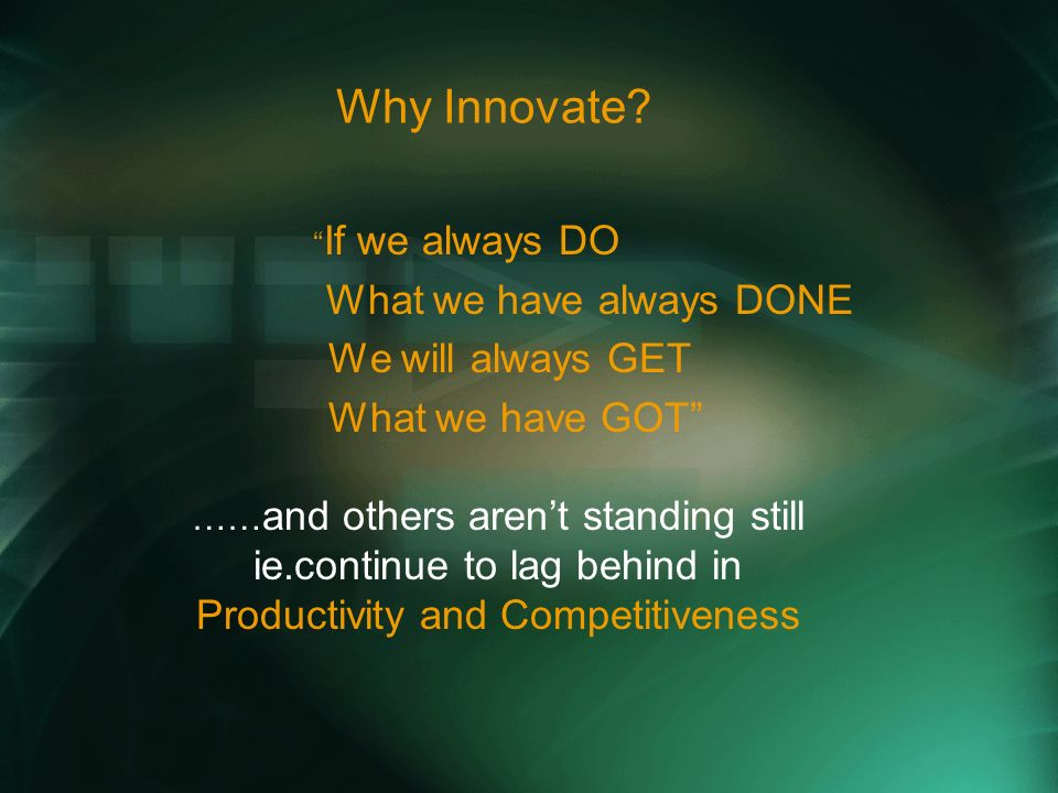 Why Innovate? If we always DO What we have always DONE We will always GET What we have GOT …… and others arent standing still ie.continue to lag behin