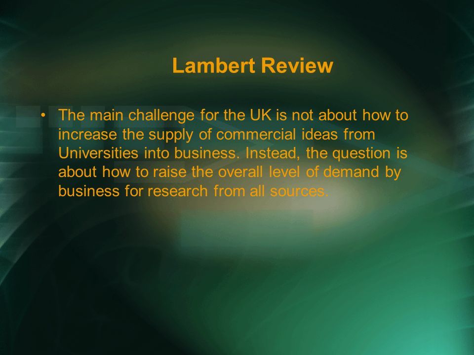 Lambert Review The main challenge for the UK is not about how to increase the supply of commercial ideas from Universities into business.