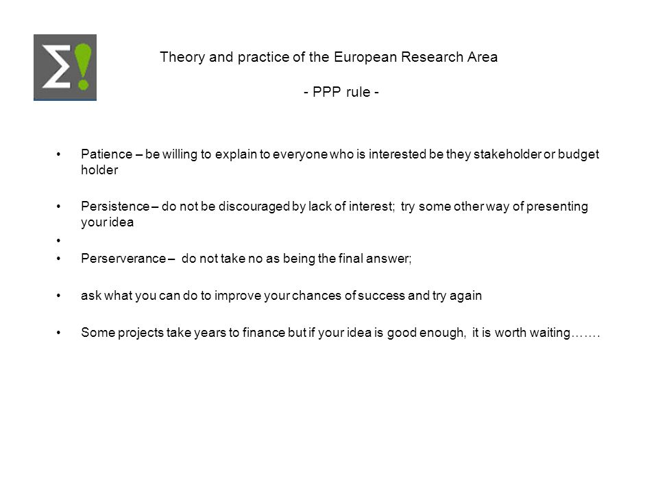 Theory and practice of the European Research Area - PPP rule - Patience – be willing to explain to everyone who is interested be they stakeholder or budget holder Persistence – do not be discouraged by lack of interest; try some other way of presenting your idea Perserverance – do not take no as being the final answer; ask what you can do to improve your chances of success and try again Some projects take years to finance but if your idea is good enough, it is worth waiting…….