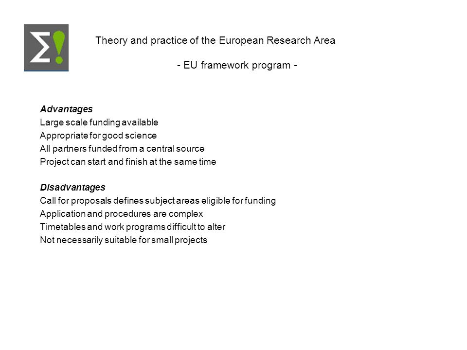 Theory and practice of the European Research Area - EU framework program - Advantages Large scale funding available Appropriate for good science All partners funded from a central source Project can start and finish at the same time Disadvantages Call for proposals defines subject areas eligible for funding Application and procedures are complex Timetables and work programs difficult to alter Not necessarily suitable for small projects