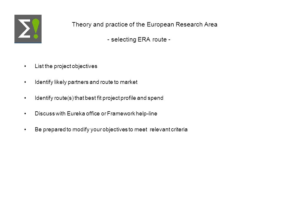Theory and practice of the European Research Area - selecting ERA route - List the project objectives Identify likely partners and route to market Identify route(s) that best fit project profile and spend Discuss with Eureka office or Framework help-line Be prepared to modify your objectives to meet relevant criteria