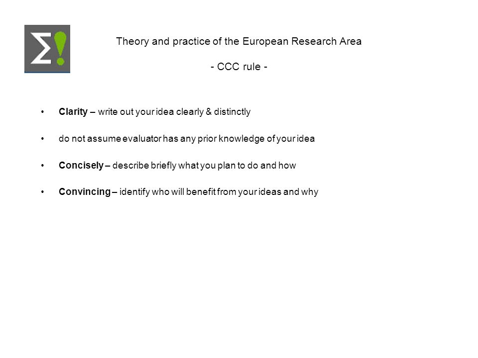 Theory and practice of the European Research Area - CCC rule - Clarity – write out your idea clearly & distinctly do not assume evaluator has any prio