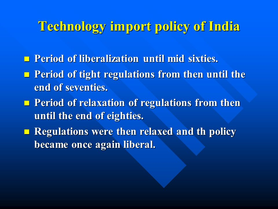 Technology import policy of India Period of liberalization until mid sixties. Period of liberalization until mid sixties. Period of tight regulations
