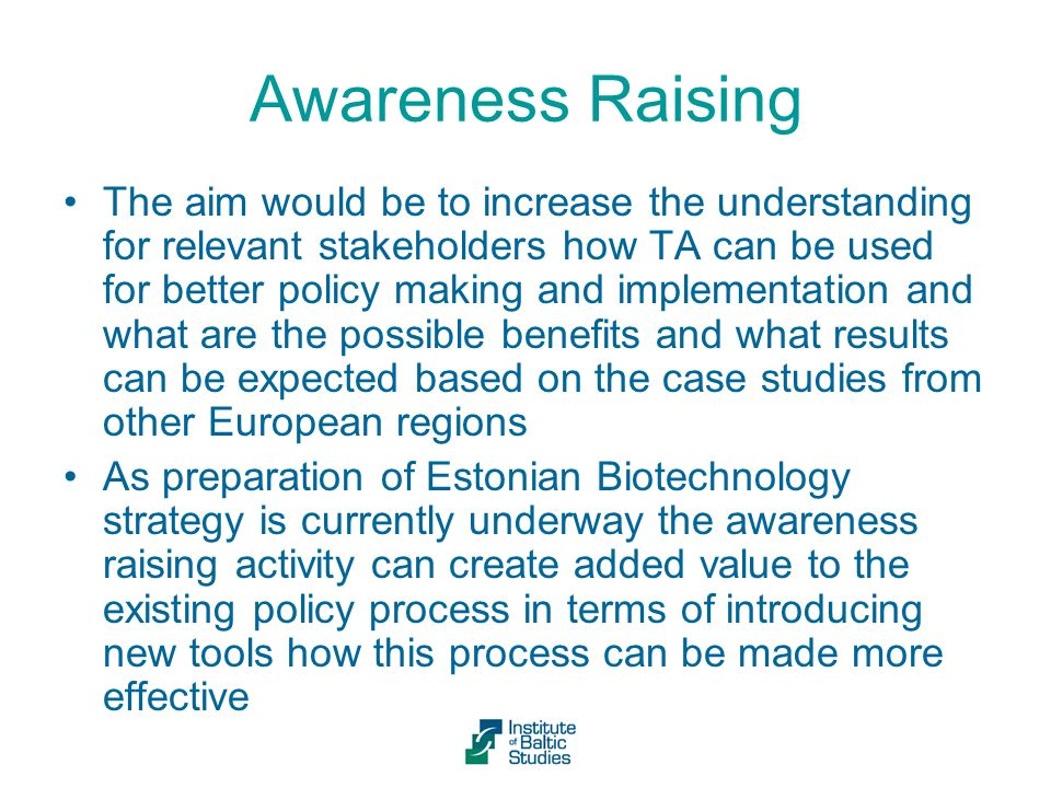 Awareness Raising The aim would be to increase the understanding for relevant stakeholders how TA can be used for better policy making and implementation and what are the possible benefits and what results can be expected based on the case studies from other European regions As preparation of Estonian Biotechnology strategy is currently underway the awareness raising activity can create added value to the existing policy process in terms of introducing new tools how this process can be made more effective