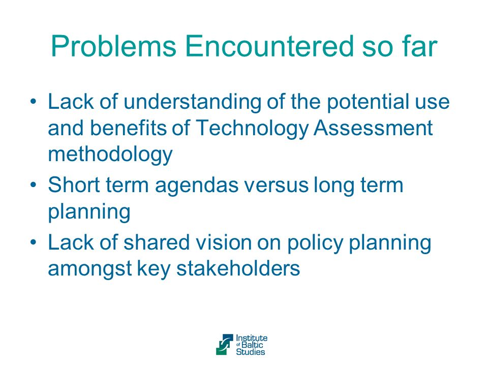 Problems Encountered so far Lack of understanding of the potential use and benefits of Technology Assessment methodology Short term agendas versus long term planning Lack of shared vision on policy planning amongst key stakeholders