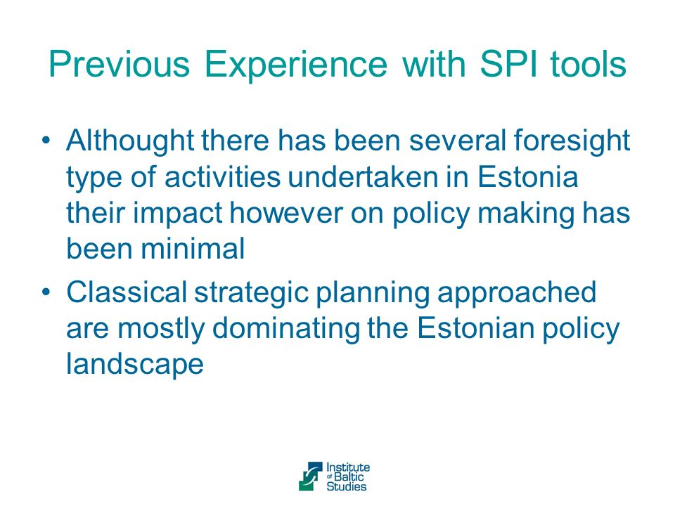 Previous Experience with SPI tools Althought there has been several foresight type of activities undertaken in Estonia their impact however on policy making has been minimal Classical strategic planning approached are mostly dominating the Estonian policy landscape