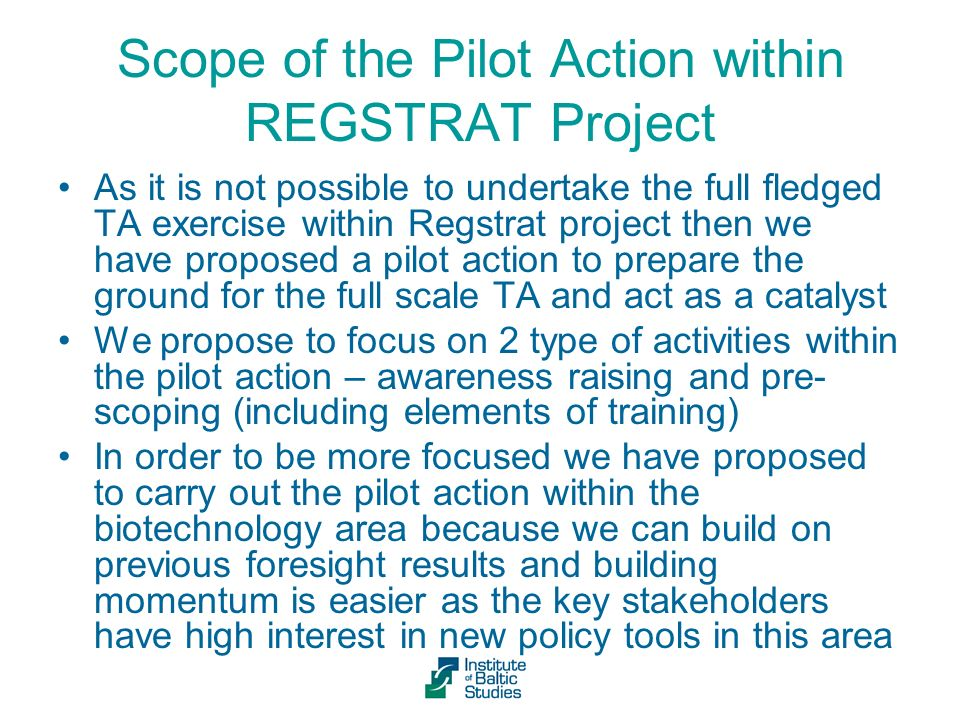 Scope of the Pilot Action within REGSTRAT Project As it is not possible to undertake the full fledged TA exercise within Regstrat project then we have proposed a pilot action to prepare the ground for the full scale TA and act as a catalyst We propose to focus on 2 type of activities within the pilot action – awareness raising and pre- scoping (including elements of training) In order to be more focused we have proposed to carry out the pilot action within the biotechnology area because we can build on previous foresight results and building momentum is easier as the key stakeholders have high interest in new policy tools in this area