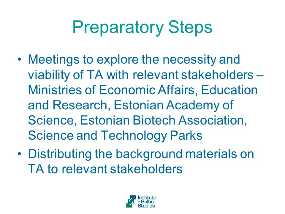 Preparatory Steps Meetings to explore the necessity and viability of TA with relevant stakeholders – Ministries of Economic Affairs, Education and Research, Estonian Academy of Science, Estonian Biotech Association, Science and Technology Parks Distributing the background materials on TA to relevant stakeholders