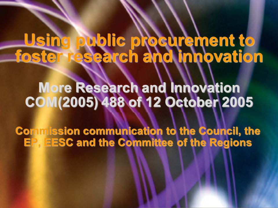 Using public procurement to foster research and innovation More Research and Innovation COM(2005) 488 of 12 October 2005 Commission communication to the Council, the EP, EESC and the Committee of the Regions