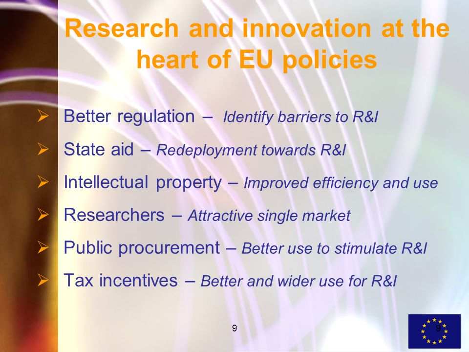 99 Research and innovation at the heart of EU policies Better regulation – Identify barriers to R&I State aid – Redeployment towards R&I Intellectual property – Improved efficiency and use Researchers – Attractive single market Public procurement – Better use to stimulate R&I Tax incentives – Better and wider use for R&I
