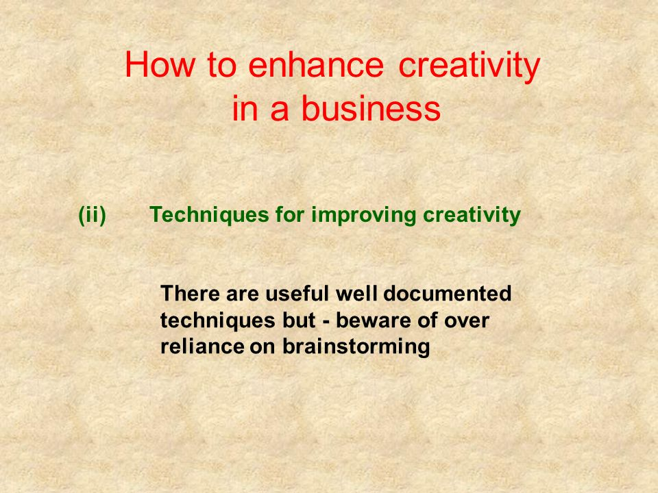 How to enhance creativity in a business (ii)Techniques for improving creativity There are useful well documented techniques but - beware of over reliance on brainstorming