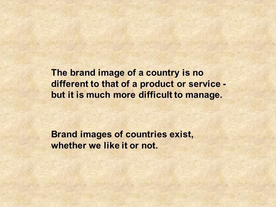 The brand image of a country is no different to that of a product or service - but it is much more difficult to manage.