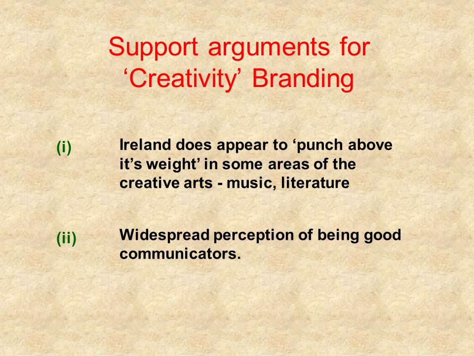 Support arguments for Creativity Branding (i) Ireland does appear to punch above its weight in some areas of the creative arts - music, literature (ii) Widespread perception of being good communicators.
