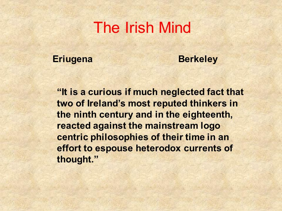 The Irish Mind Eriugena Berkeley It is a curious if much neglected fact that two of Irelands most reputed thinkers in the ninth century and in the eighteenth, reacted against the mainstream logo centric philosophies of their time in an effort to espouse heterodox currents of thought.