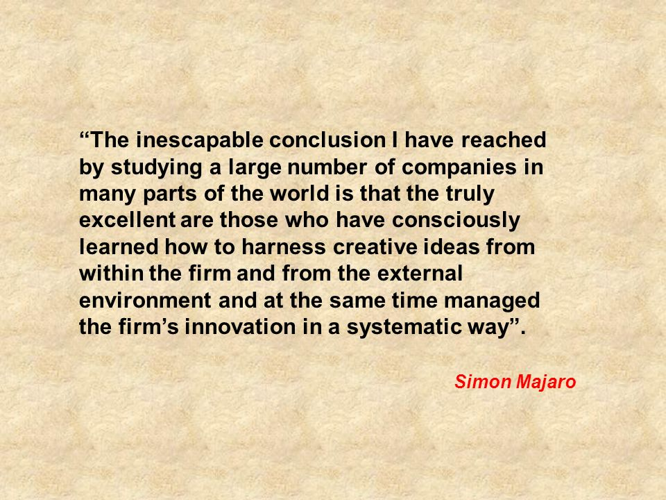 The inescapable conclusion I have reached by studying a large number of companies in many parts of the world is that the truly excellent are those who have consciously learned how to harness creative ideas from within the firm and from the external environment and at the same time managed the firms innovation in a systematic way.