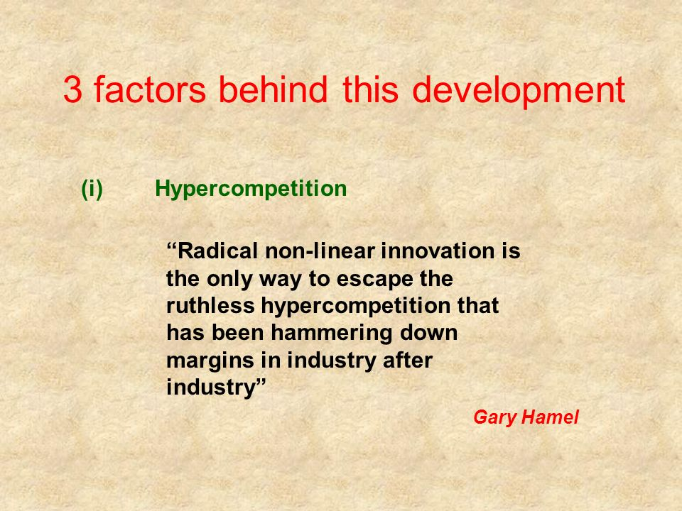 3 factors behind this development (i)Hypercompetition Radical non-linear innovation is the only way to escape the ruthless hypercompetition that has been hammering down margins in industry after industry Gary Hamel
