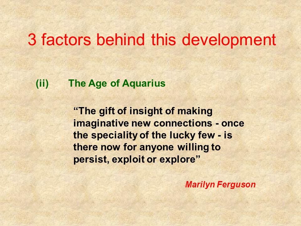 3 factors behind this development (ii)The Age of Aquarius The gift of insight of making imaginative new connections - once the speciality of the lucky few - is there now for anyone willing to persist, exploit or explore Marilyn Ferguson