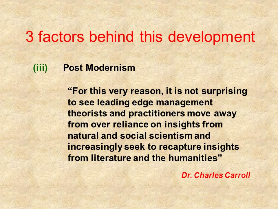 3 factors behind this development (iii)Post Modernism For this very reason, it is not surprising to see leading edge management theorists and practitioners move away from over reliance on insights from natural and social scientism and increasingly seek to recapture insights from literature and the humanities Dr.