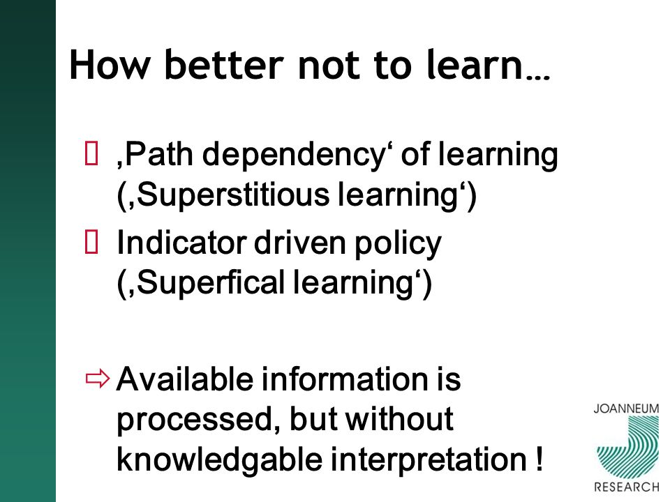 How better not to learn … Path dependency of learning (Superstitious learning) Indicator driven policy (Superfical learning) Available information is processed, but without knowledgable interpretation !