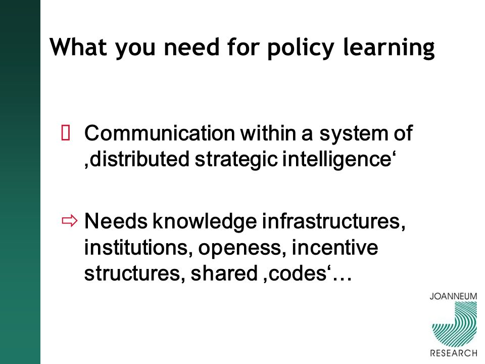 What you need for policy learning Communication within a system of distributed strategic intelligence Needs knowledge infrastructures, institutions, openess, incentive structures, shared codes…