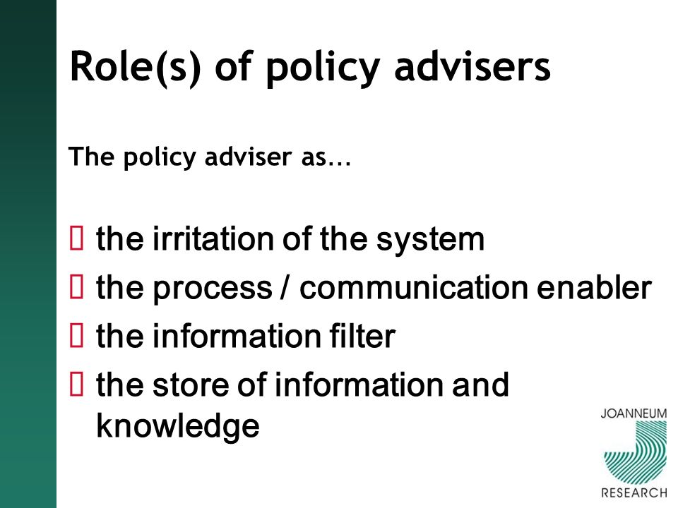 Role(s) of policy advisers The policy adviser as … the irritation of the system the process / communication enabler the information filter the store of information and knowledge