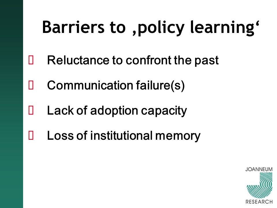 Barriers to policy learning Reluctance to confront the past Communication failure(s) Lack of adoption capacity Loss of institutional memory