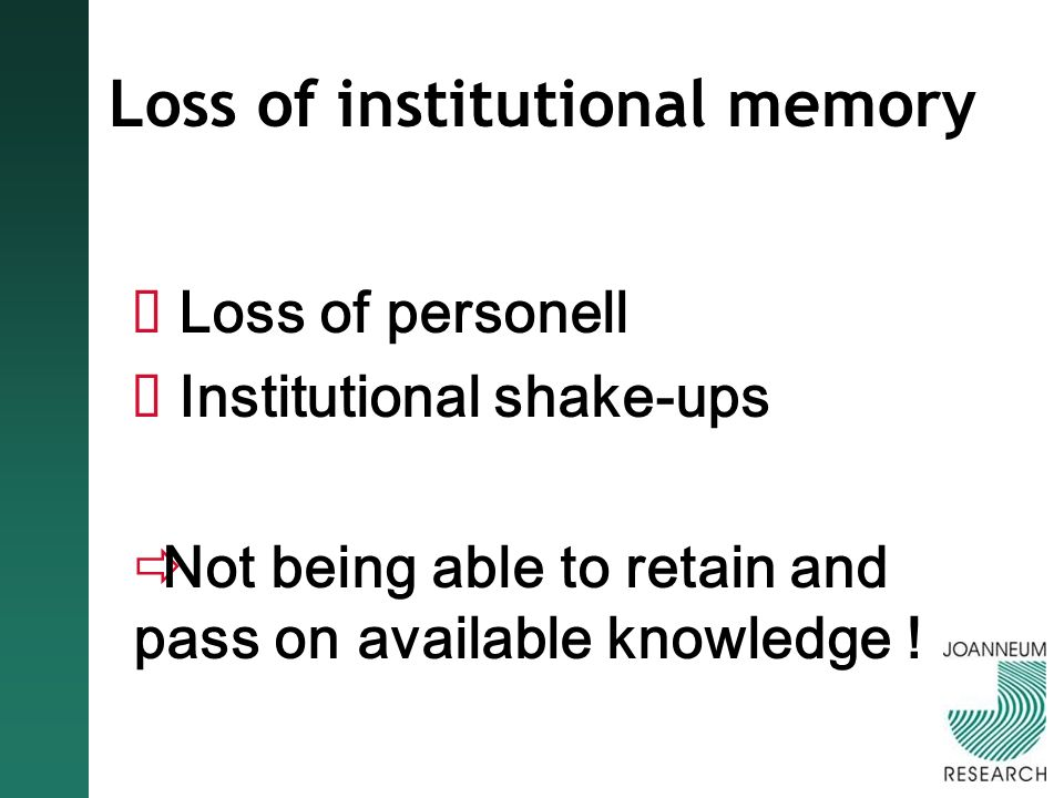 Loss of institutional memory Loss of personell Institutional shake-ups Not being able to retain and pass on available knowledge !