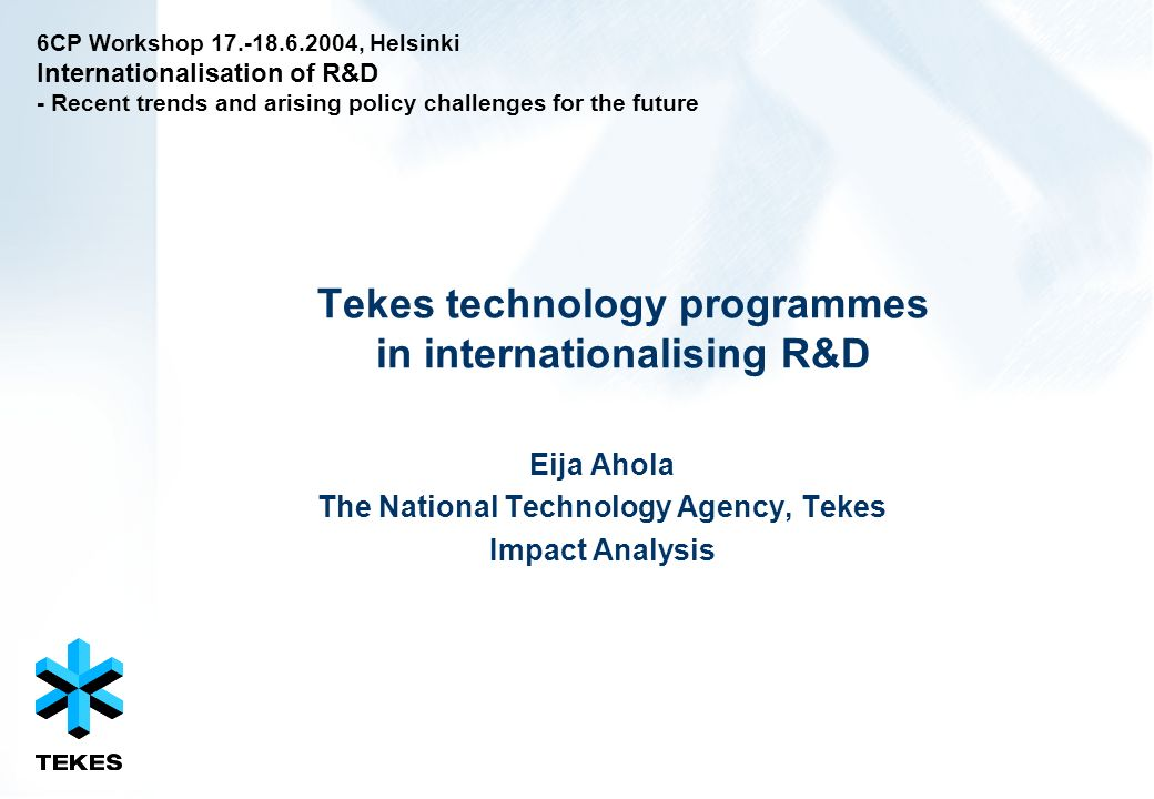 Tekes technology programmes in internationalising R&D Eija Ahola The National Technology Agency, Tekes Impact Analysis 6CP Workshop 17.-18.6.2004, Helsinki Internationalisation of R&D - Recent trends and arising policy challenges for the future