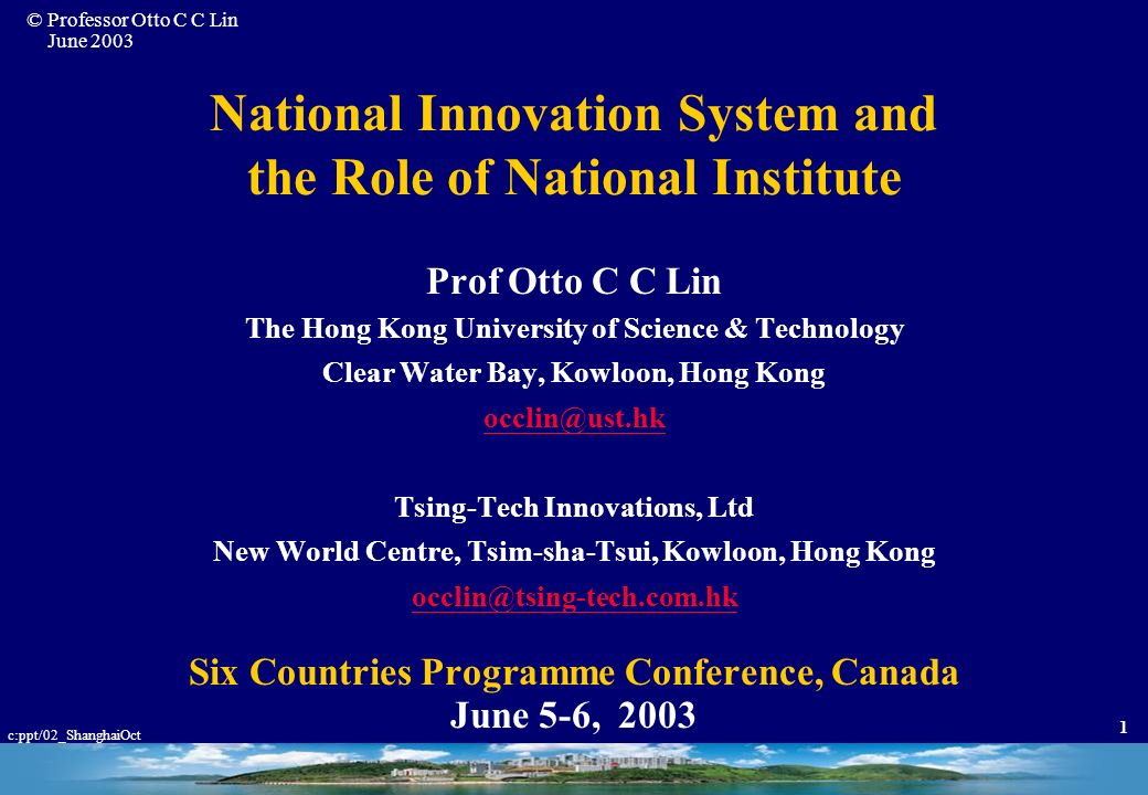 © Professor Otto C C Lin June 2003 c:ppt/02_ShanghaiOct 1 National Innovation System and the Role of National Institute Prof Otto C C Lin The Hong Kong University of Science & Technology Clear Water Bay, Kowloon, Hong Kong occlin@ust.hk Tsing-Tech Innovations, Ltd New World Centre, Tsim-sha-Tsui, Kowloon, Hong Kong occlin@tsing-tech.com.hk Six Countries Programme Conference, Canada June 5-6, 2003