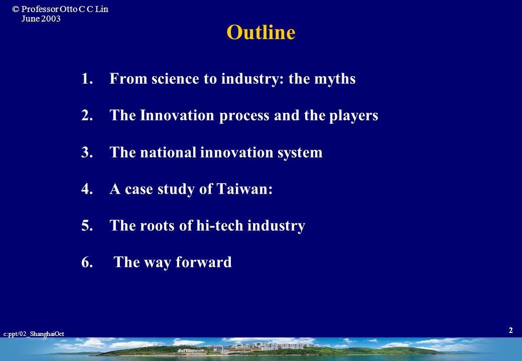 © Professor Otto C C Lin June 2003 c:ppt/02_ShanghaiOct 2 Outline 1.From science to industry: the myths 2.The Innovation process and the players 3.The national innovation system 4.A case study of Taiwan: 5.The roots of hi-tech industry 6.
