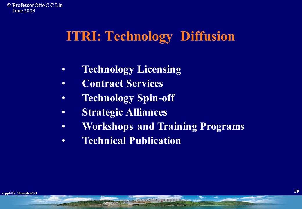 © Professor Otto C C Lin June 2003 c:ppt/02_ShanghaiOct 38 ITRI: Characteristics of Projects Specificity Niche Advantage Market Orientation Economic F