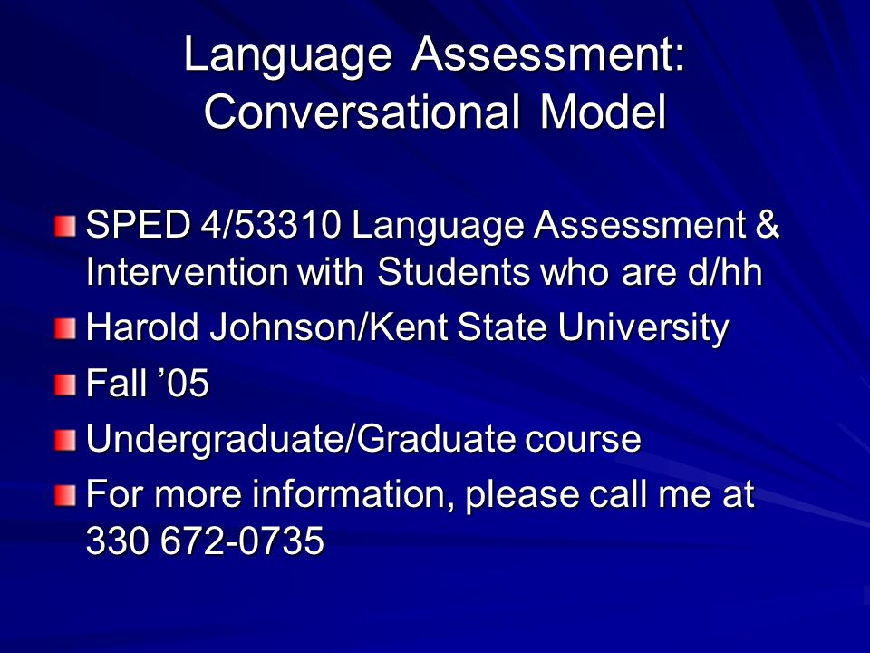 Language Assessment: Conversational Model SPED 4/53310 Language Assessment & Intervention with Students who are d/hh Harold Johnson/Kent State Univers