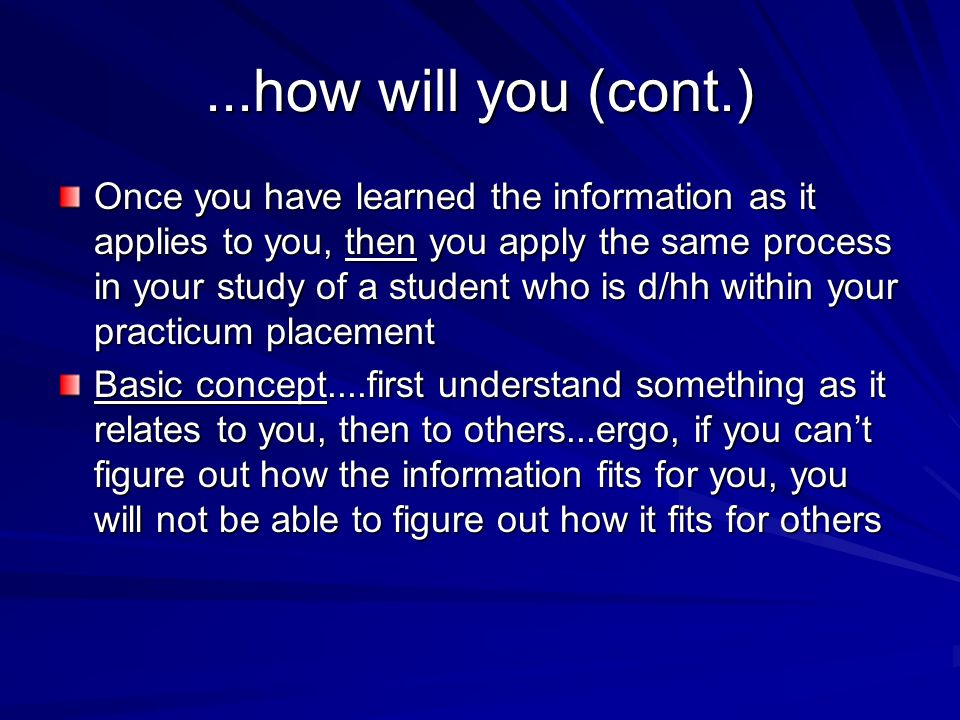 ...how will you (cont.) Once you have learned the information as it applies to you, then you apply the same process in your study of a student who is