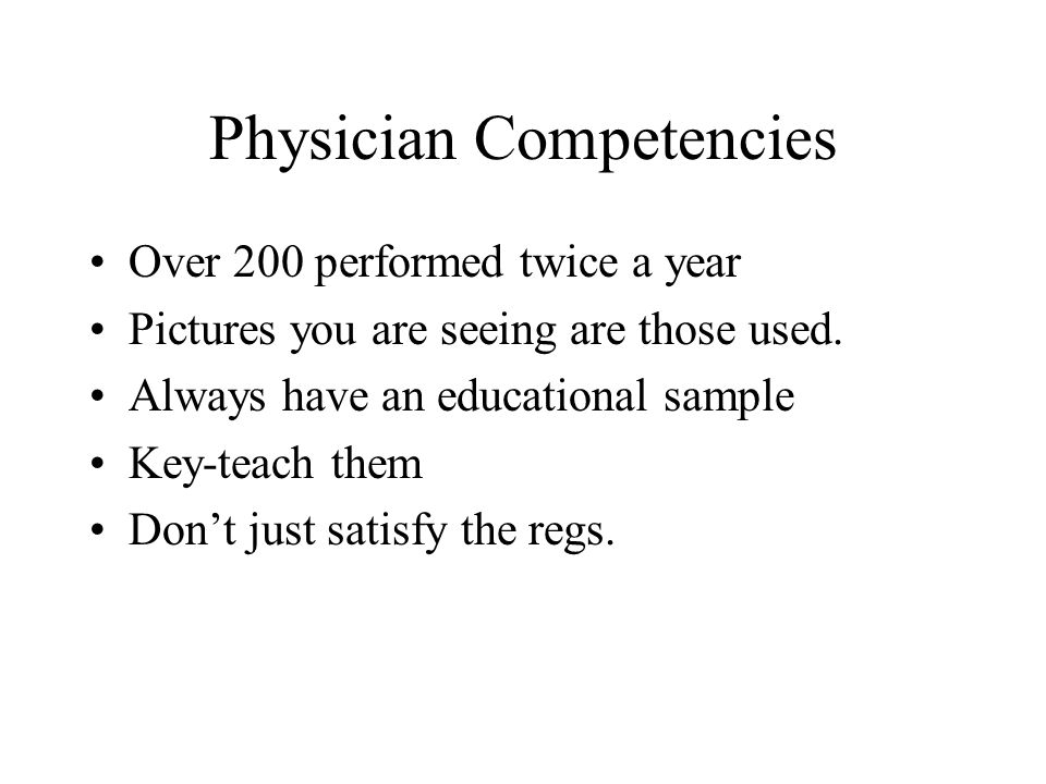 Physician Competencies Over 200 performed twice a year Pictures you are seeing are those used. Always have an educational sample Key-teach them Dont j