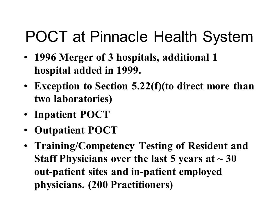 POCT at Pinnacle Health System 1996 Merger of 3 hospitals, additional 1 hospital added in 1999. Exception to Section 5.22(f)(to direct more than two l