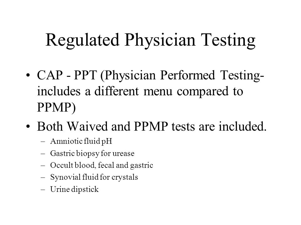 Regulated Physician Testing CAP - PPT (Physician Performed Testing- includes a different menu compared to PPMP) Both Waived and PPMP tests are include