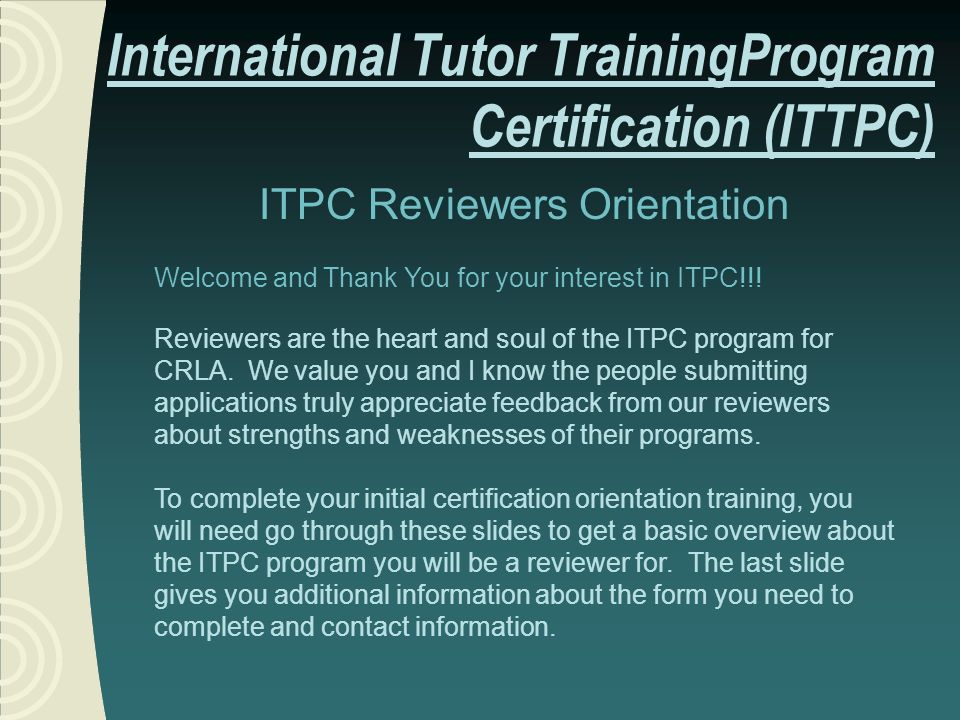 ITPC Reviewers Orientation Welcome and Thank You for your interest in ITPC!!! Reviewers are the heart and soul of the ITPC program for CRLA. We value