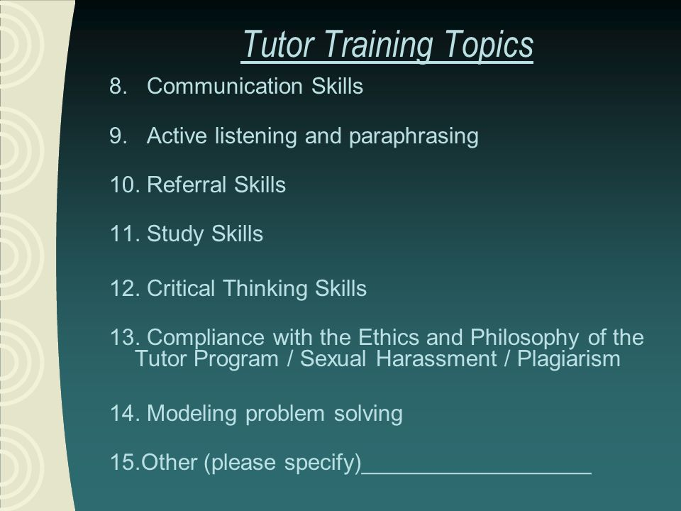 Tutor Training Topics 8. Communication Skills 9. Active listening and paraphrasing 10.