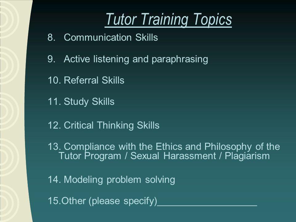 Tutor Training Topics 8. Communication Skills 9. Active listening and paraphrasing 10. Referral Skills 11. Study Skills 12. Critical Thinking Skills 1