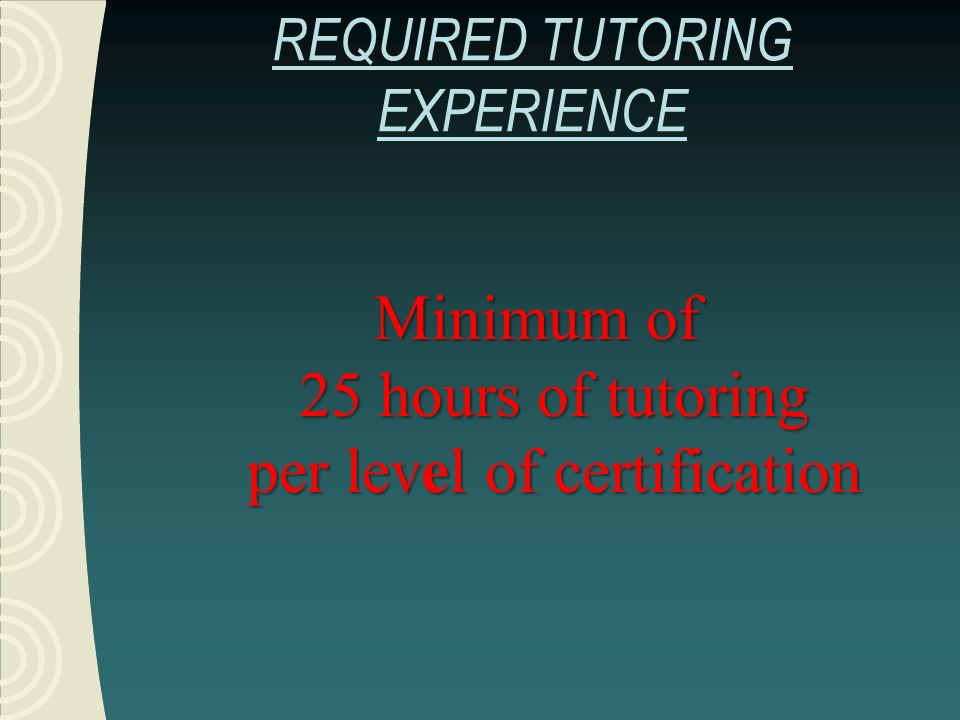 REQUIRED TUTORING EXPERIENCEMinimum of 25 hours of tutoring per level of certification
